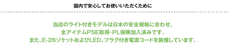 国内で安心してお使いいただくために当店のライト付きモデルは日本の安全規格に合わせ、全アイテムPSE取得・PL保険加入済みです。
